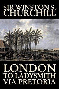 London to Ladysmith Via Pretoria by Winston S. Churchill, Biography & Autobiography, History, Military, World-Churchill Winston S.