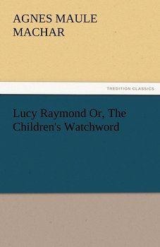Lucy Raymond Or, the Children's Watchword-Machar Agnes Maule