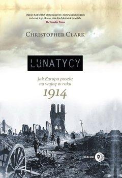 Lunatycy. Jak Europa poszła na wojnę w roku 1914-Clark Christopher