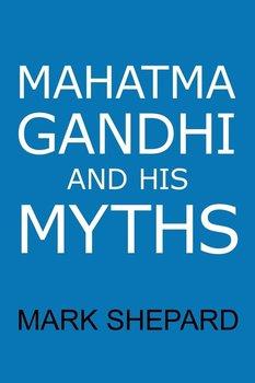 Mahatma Gandhi and His Myths-Shepard Mark