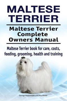 Maltese Terrier. Maltese Terrier Complete Owners Manual. Maltese Terrier book for care, costs, feeding, grooming, health and training.-Hoppendale George