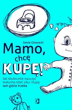 Mamo, chcę kupę! Jak skutecznie nauczyć malucha robić siku i kupę tam gdzie trzeba-Glowacki Jamie