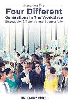 Managing the Four Different Generations in the Workplace Effectively, Efficiently, and Successfully-Price Dr. Larry