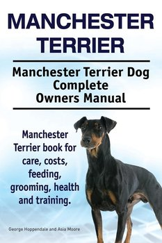 Manchester Terrier. Manchester Terrier Dog Complete Owners Manual. Manchester Terrier book for care, costs, feeding, grooming, health and training. - Hoppendale George