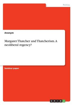 Margaret Thatcher and Thatcherism. A neoliberal regency?-Anonym