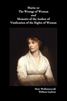 Maria, or the Wrongs of Woman and Memoirs of the Author of Vindication of the Rights of Woman - Wollstonecraft Mary