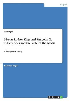 Martin Luther King and Malcolm X. Differences and the Role of the Media - Anonym