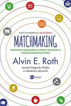 Matchmaking. Kto co dostaje i dlaczego. Ekonomia kojarzenia stron transakcji i projektowania rynku                      (ebook)