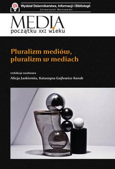 Media początku XXI wieku. Pluralizm mediów, pluralizm w mediach-Opracowanie zbiorowe