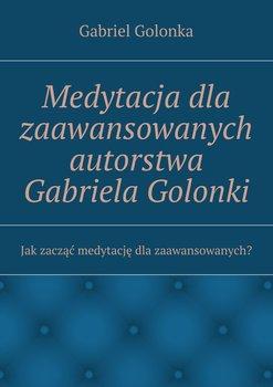 Medytacja dla zaawansowanych autorstwa Gabriela Golonki-Golonka Gabriel