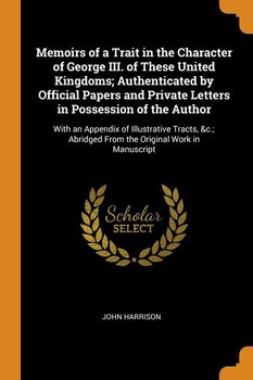 Memoirs of a Trait in the Character of George III. of These United Kingdoms; Authenticated by Official Papers and Private Letters in Possession of the Author - Harrison John