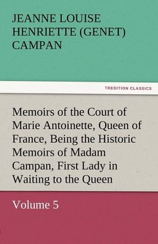 Memoirs of the Court of Marie Antoinette, Queen of France, Volume 5 Being the Historic Memoirs of Madam Campan, First Lady in Waiting to the Queen-Campan Jeanne Louise Henriette