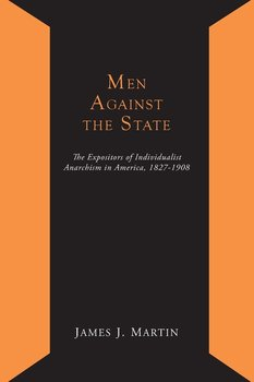 Men Against the State; The Expositors of Individualist Anarchism in America 1827-1908-Martin James Joseph
