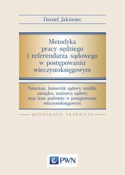Metodyka pracy sędziego i referendarza sądowego w postępowaniu wieczystoksięgowym-Jakimiec Daniel