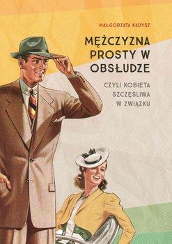Mężczyzna prosty w obsłudze czyli kobieta szczęśliwa w związku-Kadysz Małgorzata