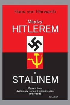 Między Hitlerem a Stalinem. Wspomnienia dyplomaty i oficera niemieckiego 1931-1945-Herwarth von Hans
