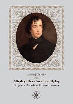 Między literaturą i polityką. Benjamin Disraeli na tle swoich czasów-Diniejko Andrzej