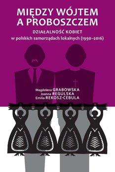 Między wójtem a proboszczem. Działalność kobiet w polskich samorządach lokalnych (1990-2016)-Grabowska Magdalena, Regulska Joanna, Rekosz-Cebula Emilia