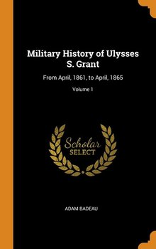 Military History of Ulysses S. Grant - Badeau Adam