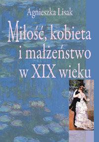 Miłość, Kobieta i Małżeństwo w XIX Wieku-Lisak Agnieszka