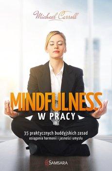 Mindfulness w pracy. 35 praktycznych buddyjskich zasad osiągania harmonii i jasności umysłu-Carroll Michael