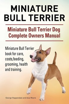 Miniature Bull Terrier. Miniature Bull Terrier Dog Complete Owners Manual. Miniature Bull Terrier book for care, costs, feeding, grooming, health and training.-Hoppendale George