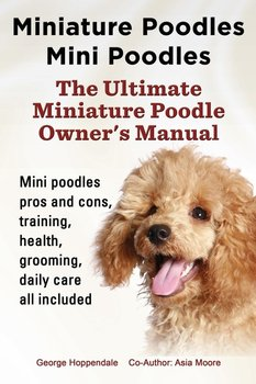 Miniature Poodles Mini Poodles. Miniature Poodles Pros and Cons, Training, Health, Grooming, Daily Care All Included.-Hoppendale George