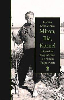 Miron, Ilia, Kornel. Opowieść biograficzna o Kornelu Filipowiczu-Sobolewska Justyna