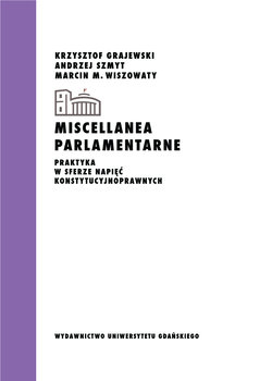 Miscellanea parlamentarne. Praktyka w sferze napięć konstytucyjnoprawnych-Grajewski Krzysztof, Szmyt Andrzej, Wiszowaty Marcin M.