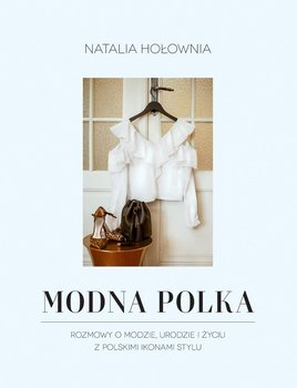 Modna Polka. Rozmowy o modzie, urodzie i życiu z polskimi ikonami stylu-Hołownia Natalia