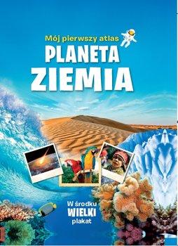 Mój pierwszy atlas. Planeta Ziemia - Opracowanie zbiorowe