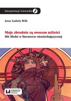 Moje zbrodnie są owocem miłości. Mit Medei w literaturze niemieckojęzycznej-Wilk Anna Izabela