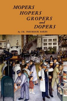 Mopers, Hopers, Gropers, and Dopers-Bailes Frederick W.