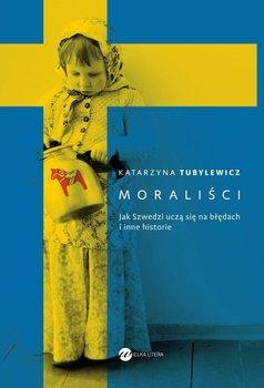 Moraliści. Jak Szwedzi uczą się na błędach i inne historie-Tubylewicz Katarzyna