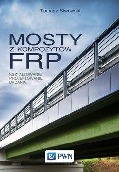 Mosty z kompozytów FRP. Kształtowanie, projektowanie, badania-Siwowski Tomasz