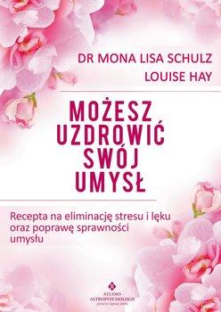 Możesz uzdrowić swój umysł. Recepta na eliminację stresu i lęku oraz poprawę sprawności umysłu-Hay Louise L., Schulz Mona Lisa