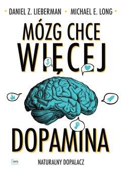 Mózg chce więcej. Dopamina. Naturalny dopalacz-Lieberman Daniel Z., Long Michael E.