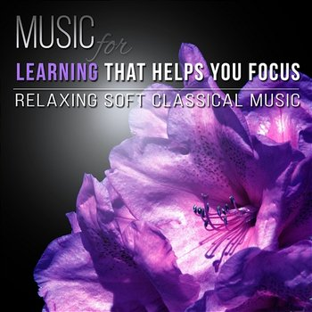 Music for Learning that Helps You Focus - Relaxing Soft Classical Music for Exam Study and Essential Classical Works to Relax - Stefan Ryterband, Rosa Aldrovandi