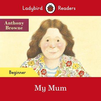 My Mum. Ladybird Readers. Beginner level-Browne Anthony