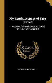 My Reminiscences of Ezra Cornell-White Andrew Dickson