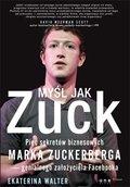 Myśl jak Zuck. Pięć sekretów biznesowych Marka Zuckerberga - genialnego założyciela Facebooka-Walter Ekaterina