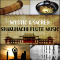 Mystic & Sacred Shakuhachi Flute Music: Japanese Traditional Flute Music Compiled with Nature Sounds for Meditation, Relaxation, Yoga, Mindfulness & Sleeping Troubles-Asian Flute Music Oasis