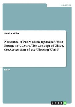 """Naissance of Pre-Modern Japanese Urban Bourgeois Culture. The Concept of Ukiyo, the Aesteticism of the """"Floating World""""-Miller Sandra"""