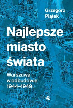 Najlepsze miasto świata. Warszawa w odbudowie 1944-1949-Piątek Grzegorz
