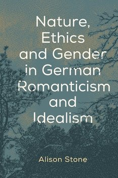 Nature, Ethics and Gender in German Romanticism and Idealism-Stone Alison