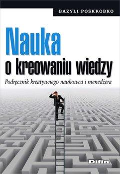 Nauka o kreowaniu wiedzy. Podręcznik kreatywnego naukowca i menedżera-Poskrobko Bazyli