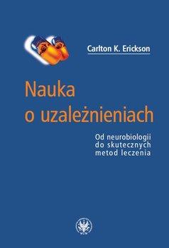 Nauka o uzależnieniach. Od neurobiologii do skutecznych metod leczenia-Erickson Carlton K.