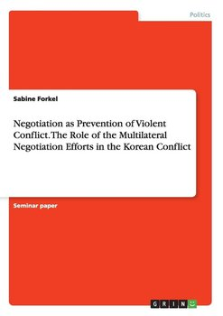 Negotiation as Prevention of Violent Conflict. The Role of the Multilateral Negotiation Efforts in  the Korean Conflict-Forkel Sabine