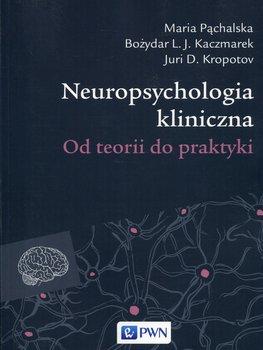 Neuropsychologia kliniczna. Od teorii do praktyki-Pąchalska Maria, Kaczmarek Bożydar, Kropotov Juri D.