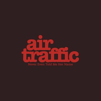 Never Even Told Me Her Name - Air Traffic